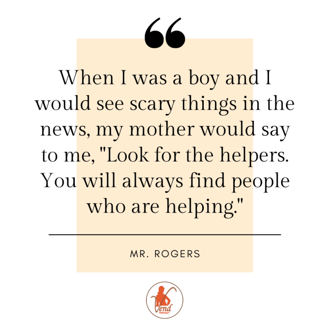 "When I was a boy and I would see scary things in the news, my mother would say to me, ""Look for the helpers.  You will always find people who are helping."""